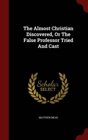 The Almost Christian Discovered, or the False Professor Tried and Cast