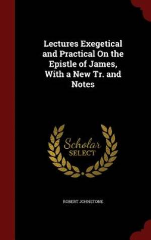 Lectures Exegetical and Practical on the Epistle of James, with a New Tr. and Notes