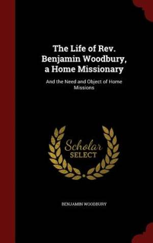 The Life of REV. Benjamin Woodbury, a Home Missionary