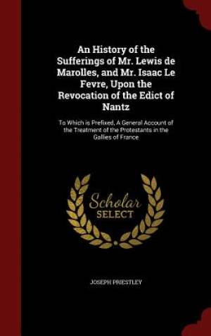 An History of the Sufferings of Mr. Lewis de Marolles, and Mr. Isaac Le Fevre, Upon the Revocation of the Edict of Nantz