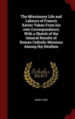 The Missionary Life and Labours of Francis Xavier Taken from His Own Correspondence; With a Sketch of the General Results of Roman Catholic Missions Among Thy Heathen