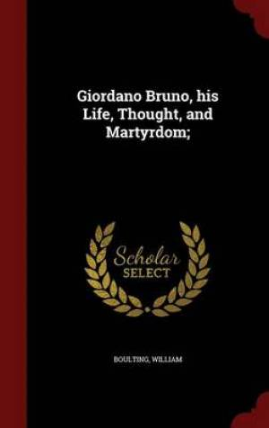 Giordano Bruno, His Life, Thought, and Martyrdom;