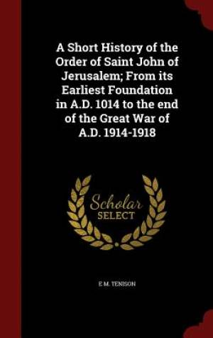 A Short History of the Order of Saint John of Jerusalem; From Its Earliest Foundation in A.D. 1014 to the End of the Great War of A.D. 1914-1918