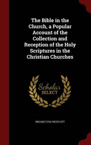 The Bible in the Church, a Popular Account of the Collection and Reception of the Holy Scriptures in the Christian Churches