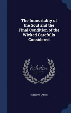The Immortality of the Soul and the Final Condition of the Wicked Carefully Considered