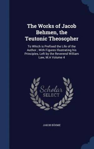 The Works of Jacob Behmen, the Teutonic Theosopher