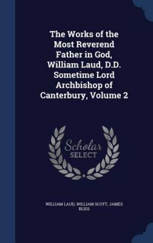 The Works of the Most Reverend Father in God, William Laud, D.D. Sometime Lord Archbishop of Canterbury, Volume 2
