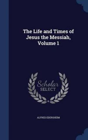 The Life and Times of Jesus the Messiah, Volume 1