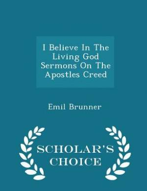 I Believe in the Living God Sermons on the Apostles Creed - Scholar's Choice Edition