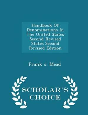 Handbook of Denominations in the United States Second Revised States Second Revised Edition - Scholar's Choice Edition