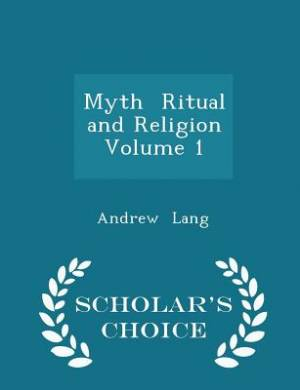 Myth Ritual and Religion Volume 1 - Scholar's Choice Edition