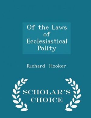 Of the Laws of Ecclesiastical Polity - Scholar's Choice Edition