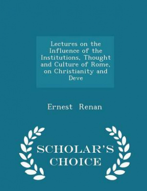 Lectures on the Influence of the Institutions, Thought and Culture of Rome, on Christianity and Deve - Scholar's Choice Edition