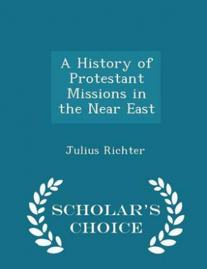 A History of Protestant Missions in the Near East - Scholar's Choice Edition