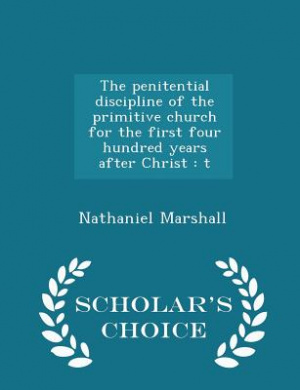 The Penitential Discipline of the Primitive Church for the First Four Hundred Years After Christ