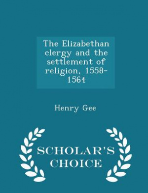 The Elizabethan Clergy and the Settlement of Religion, 1558-1564 - Scholar's Choice Edition