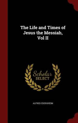 The Life and Times of Jesus the Messiah, Vol II