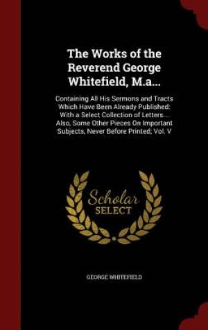 The Works of the Reverend George Whitefield, M.A...