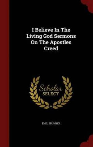 I Believe in the Living God Sermons on the Apostles Creed