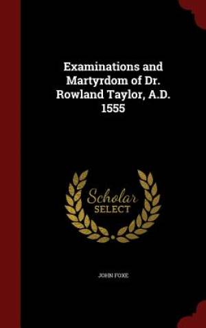 Examinations and Martyrdom of Dr. Rowland Taylor, A.D. 1555