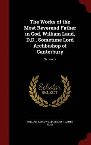 The Works of the Most Reverend Father in God, William Laud, D.D., Sometime Lord Archbishop of Canterbury