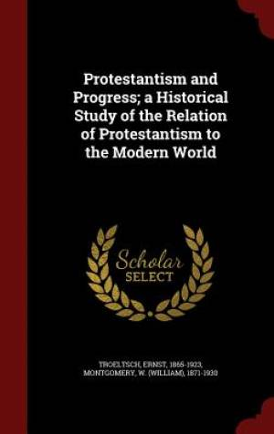 Protestantism and Progress; A Historical Study of the Relation of Protestantism to the Modern World