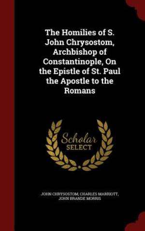 The Homilies of S. John Chrysostom, Archbishop of Constantinople, on the Epistle of St. Paul the Apostle to the Romans