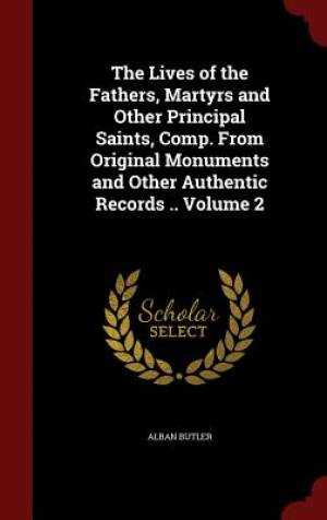 The Lives of the Fathers, Martyrs and Other Principal Saints, Comp. from Original Monuments and Other Authentic Records .. Volume 2