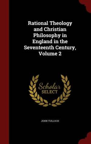 Rational Theology and Christian Philosophy in England in the Seventeenth Century, Volume 2