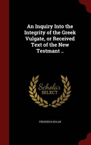 An Inquiry Into the Integrity of the Greek Vulgate, or Received Text of the New Testmant ..