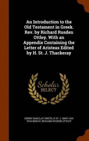 An Introduction to the Old Testament in Greek. REV. by Richard Rusden Ottley. with an Appendix Containing the Letter of Aristeas Edited by H. St. J. Thackeray