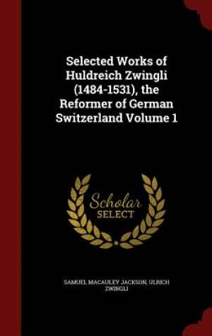 Selected Works of Huldreich Zwingli (1484-1531), the Reformer of German Switzerland Volume 1