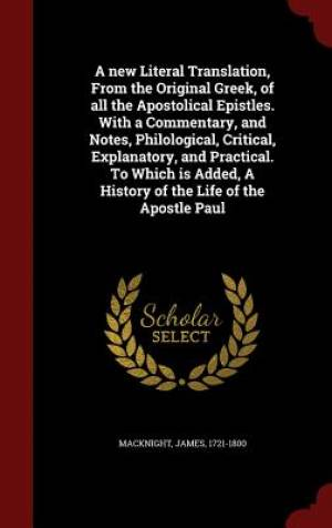 A New Literal Translation, from the Original Greek, of All the Apostolical Epistles. with a Commentary, and Notes, Philological, Critical, Explanatory, and Practical. to Which Is Added, a History of the Life of the Apostle Paul