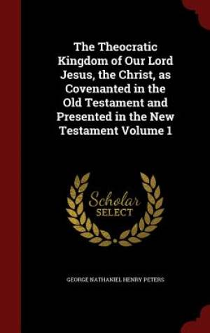 The Theocratic Kingdom of Our Lord Jesus, the Christ, as Covenanted in the Old Testament and Presented in the New Testament Volume 1