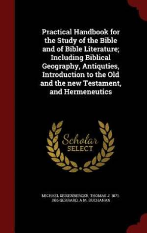 Practical Handbook for the Study of the Bible and of Bible Literature; Including Biblical Geography, Antiquties, Introduction to the Old and the New Testament, and Hermeneutics