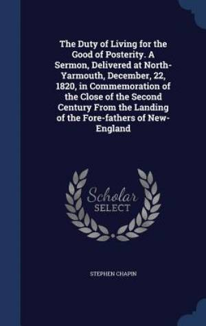 The Duty of Living for the Good of Posterity. a Sermon, Delivered at North-Yarmouth, December, 22, 1820, in Commemoration of the Close of the Second Century from the Landing of the Fore-Fathers of New-England