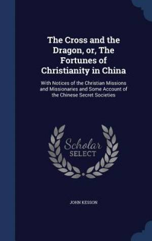 The Cross and the Dragon, Or, the Fortunes of Christianity in China