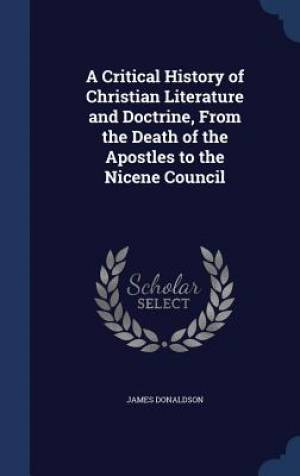 A Critical History of Christian Literature and Doctrine, from the Death of the Apostles to the Nicene Council