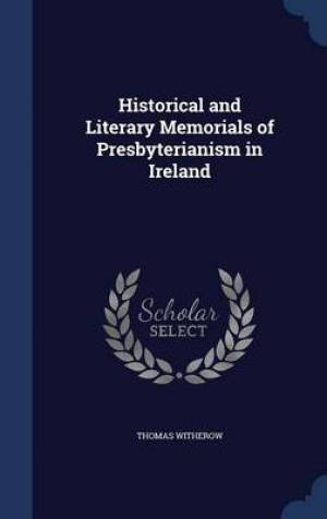 Historical and Literary Memorials of Presbyterianism in Ireland
