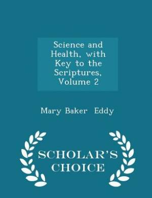 Science and Health, with Key to the Scriptures, Volume 2 - Scholar's Choice Edition