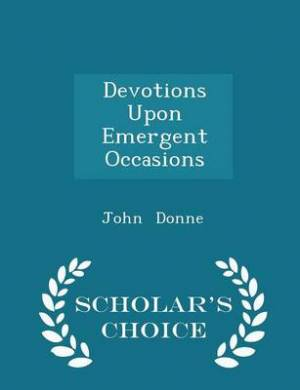 Devotions Upon Emergent Occasions - Scholar's Choice Edition