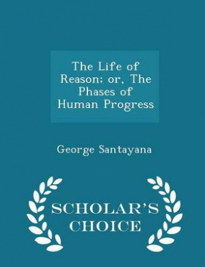 The Life of Reason; Or, the Phases of Human Progress - Scholar's Choice Edition