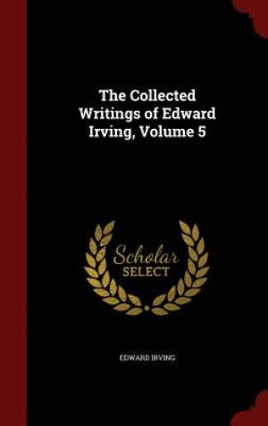 The Collected Writings of Edward Irving, Volume 5