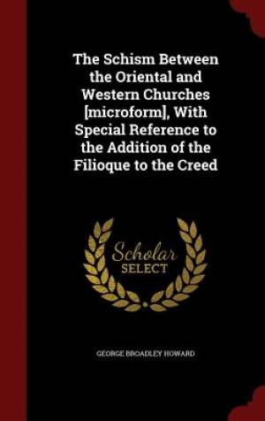 The Schism Between the Oriental and Western Churches [Microform], with Special Reference to the Addition of the Filioque to the Creed