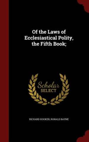 Of the Laws of Ecclesiastical Polity, the Fifth Book;