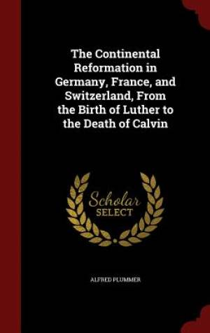 The Continental Reformation in Germany, France, and Switzerland, from the Birth of Luther to the Death of Calvin