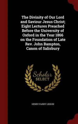The Divinity of Our Lord and Saviour Jesus Christ; Eight Lectures Preached Before the University of Oxford in the Year 1866 on the Foundation of Late REV. John Bampton, Canon of Salisbury