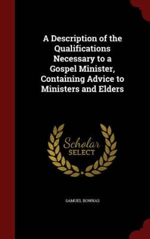 A Description of the Qualifications Necessary to a Gospel Minister, Containing Advice to Ministers and Elders