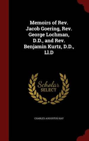 Memoirs of REV. Jacob Goering, REV. George Lochman, D.D., and REV. Benjamin Kurtz, D.D., LL.D