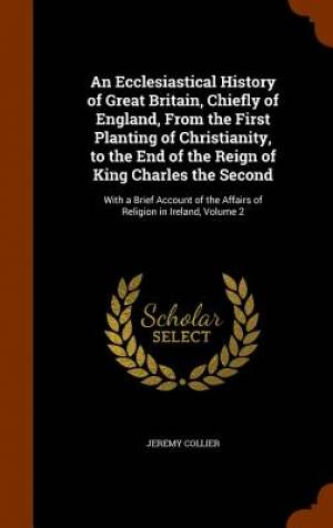 An Ecclesiastical History of Great Britain, Chiefly of England, from the First Planting of Christianity, to the End of the Reign of King Charles the Second